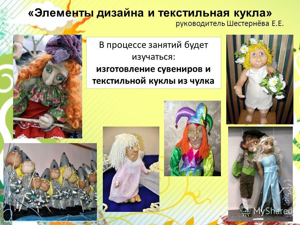 «Элементы дизайна и текстильная кукла» руководитель Шестернёва Е.Е. В процессе занятий будет изучаться: изготовление сувениров и текстильной куклы из чулка