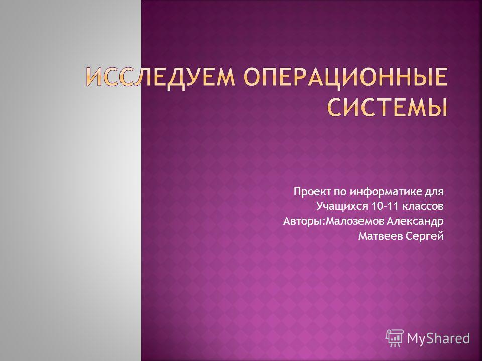 Проект по информатике для Учащихся 10-11 классов Авторы:Малоземов Александр Матвеев Сергей