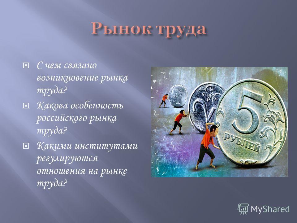 С чем связано возникновение рынка труда? Какова особенность российского рынка труда? Какими институтами регулируются отношения на рынке труда?