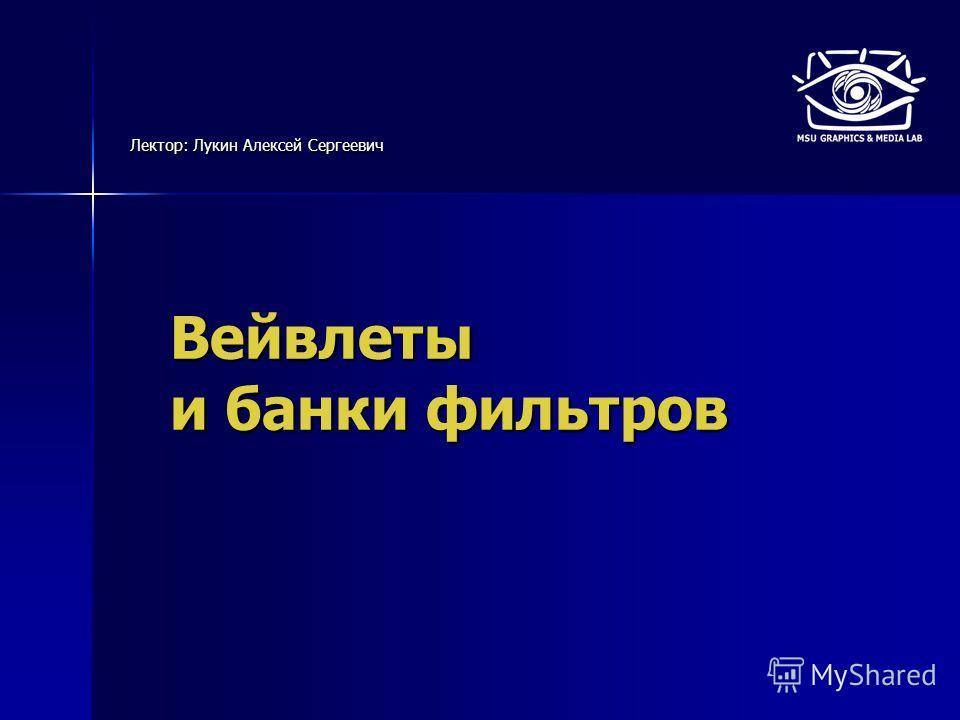 Вейвлеты и банки фильтров Лектор: Лукин Алексей Сергеевич