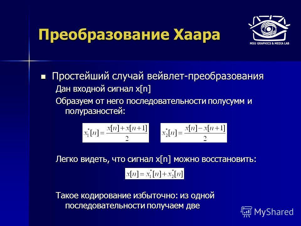Преобразование Хаара Простейший случай вейвлет-преобразования Простейший случай вейвлет-преобразования Дан входной сигнал x[n] Образуем от него последовательности полусумм и полуразностей: Легко видеть, что сигнал x[n] можно восстановить: Такое кодир