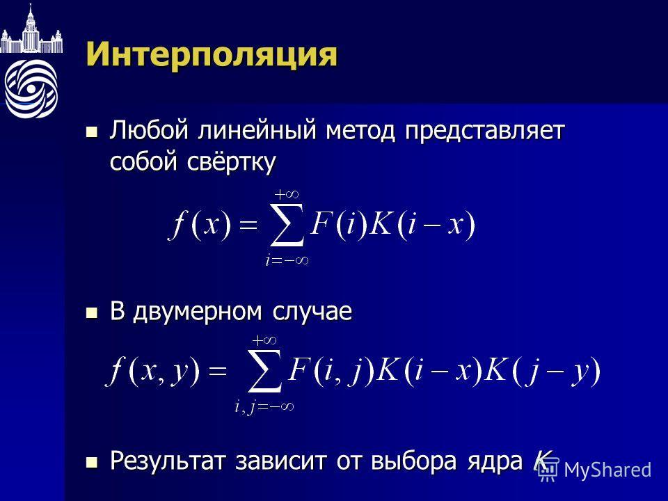 Интерполяция Любой линейный метод представляет собой свёртку Любой линейный метод представляет собой свёртку В двумерном случае В двумерном случае Результат зависит от выбора ядра K Результат зависит от выбора ядра K