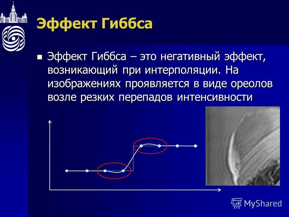 Эффект Гиббса Эффект Гиббса – это негативный эффект, возникающий при интерполяции. На изображениях проявляется в виде ореолов возле резких перепадов интенсивности Эффект Гиббса – это негативный эффект, возникающий при интерполяции. На изображениях пр