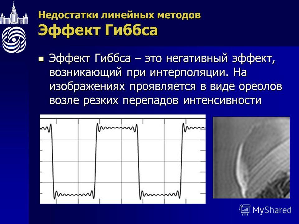 Недостатки линейных методов Эффект Гиббса Эффект Гиббса – это негативный эффект, возникающий при интерполяции. На изображениях проявляется в виде ореолов возле резких перепадов интенсивности Эффект Гиббса – это негативный эффект, возникающий при инте