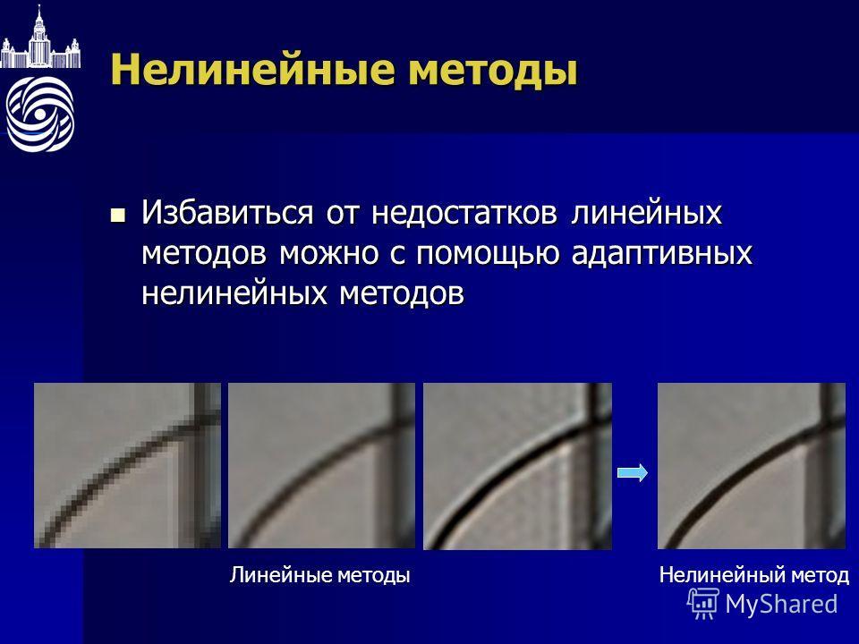 Нелинейные методы Избавиться от недостатков линейных методов можно с помощью адаптивных нелинейных методов Избавиться от недостатков линейных методов можно с помощью адаптивных нелинейных методов Нелинейный методЛинейные методы