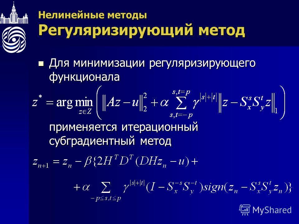 Нелинейные методы Регуляризирующий метод Для минимизации регуляризирующего функционала Для минимизации регуляризирующего функционала применяется итерационный субградиентный метод