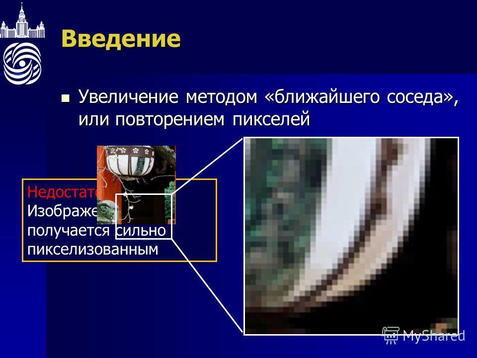 Недостаток метода: Изображение получается сильно пикселизованнымВведение Увеличение методом «ближайшего соседа», или повторением пикселей Увеличение методом «ближайшего соседа», или повторением пикселей