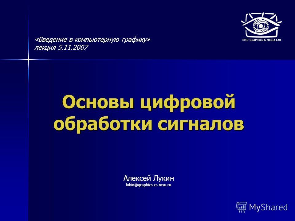 Основы цифровой обработки сигналов Алексей Лукин lukin@graphics.cs.msu.ru «Введение в компьютерную графику» лекция 5.11.2007