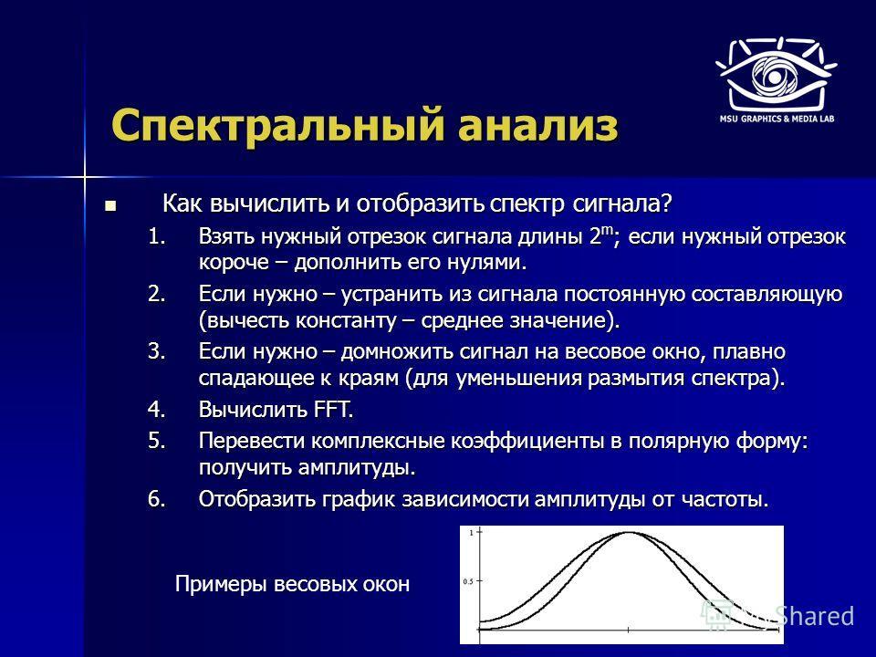 Спектральный анализ Как вычислить и отобразить спектр сигнала? Как вычислить и отобразить спектр сигнала? 1.Взять нужный отрезок сигнала длины 2 m ; если нужный отрезок короче – дополнить его нулями. 2.Если нужно – устранить из сигнала постоянную сос
