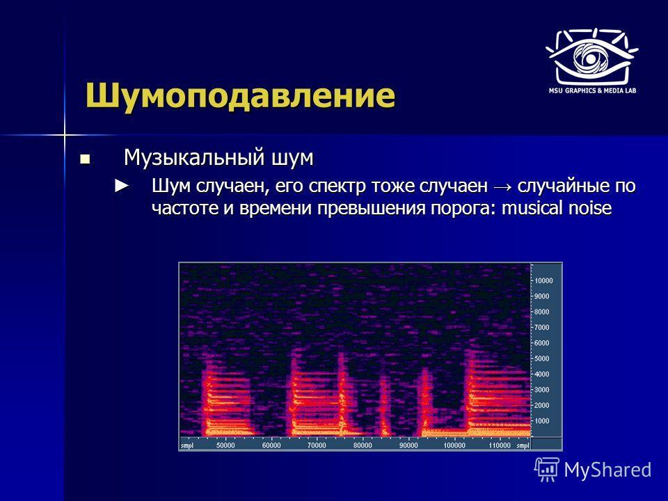 Шумоподавление Музыкальный шум Музыкальный шум Шум случаен, его спектр тоже случаен случайные по частоте и времени превышения порога: musical noise Шум случаен, его спектр тоже случаен случайные по частоте и времени превышения порога: musical noise