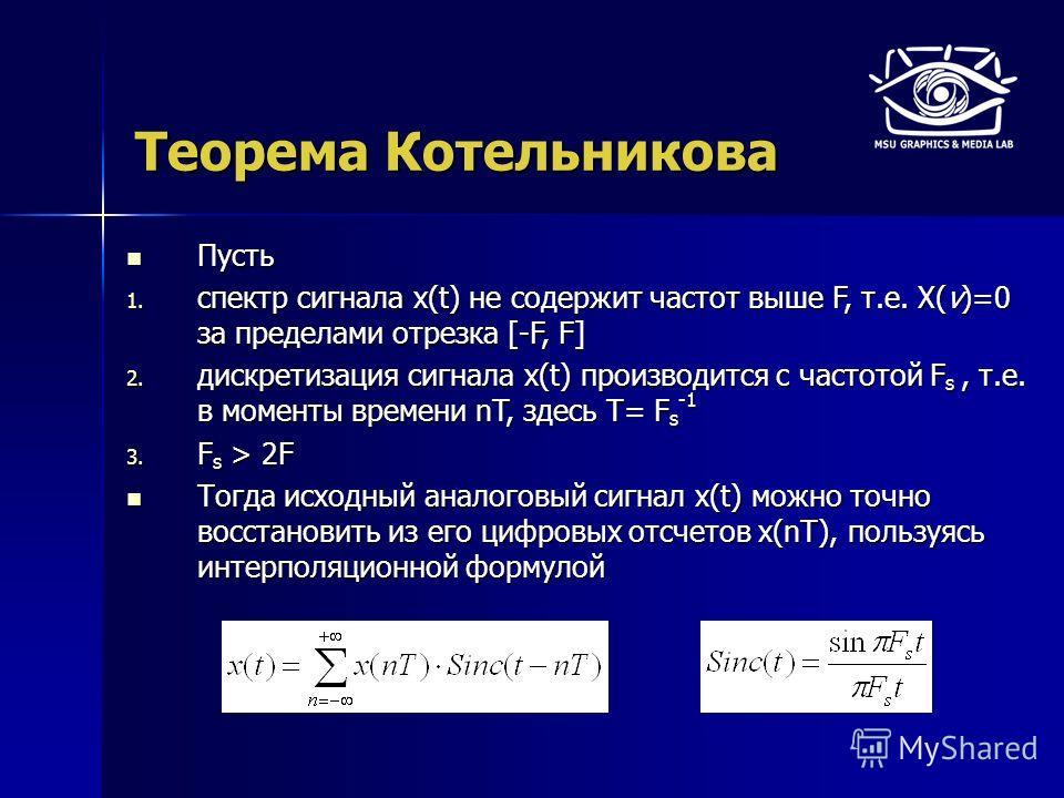 Теорема Котельникова Пусть Пусть 1. спектр сигнала x(t) не содержит частот выше F, т.е. X(ν)=0 за пределами отрезка [-F, F] 2. дискретизация сигнала x(t) производится с частотой F s, т.е. в моменты времени nT, здесь T= F s -1 3. F s > 2F Тогда исходн