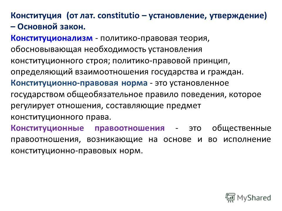 Конституция (от лат. constitutio – установление, утверждение) – Основной закон. Конституционализм - политико-правовая теория, обосновывающая необходимость установления конституционного строя; политико-правовой принцип, определяющий взаимоотношения го