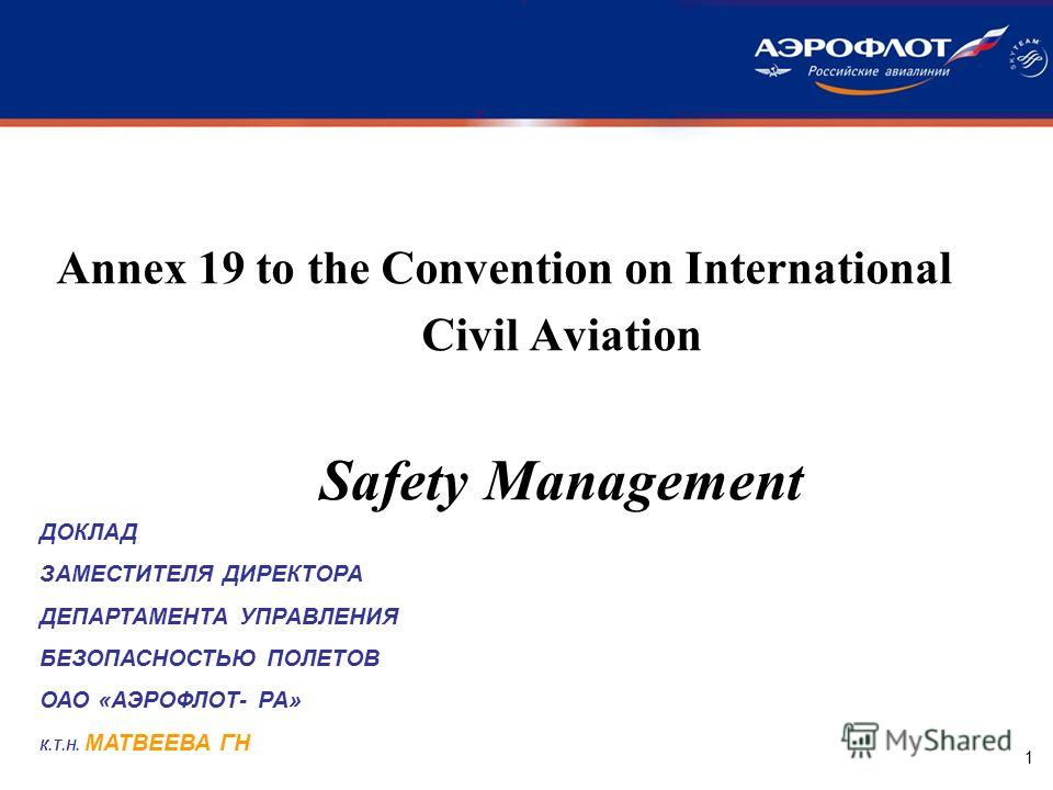 1 Annex 19 to the Convention on International Civil Aviation Safety Management ДОКЛАД ЗАМЕСТИТЕЛЯ ДИРЕКТОРА ДЕПАРТАМЕНТА УПРАВЛЕНИЯ БЕЗОПАСНОСТЬЮ ПОЛЕТОВ ОАО «АЭРОФЛОТ- РА» К.Т.Н. МАТВЕЕВА ГН