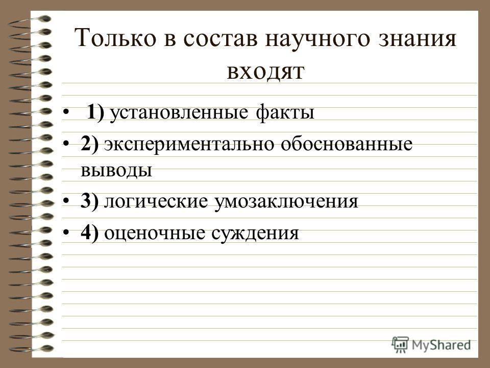 Только в состав научного знания входят 1) установленные факты 2) экспериментально обоснованные выводы 3) логические умозаключения 4) оценочные суждения