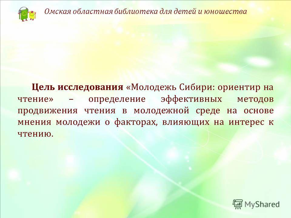 Цель исследования «Молодежь Сибири: ориентир на чтение» – определение эффективных методов продвижения чтения в молодежной среде на основе мнения молодежи о факторах, влияющих на интерес к чтению. Омская областная библиотека для детей и юношества