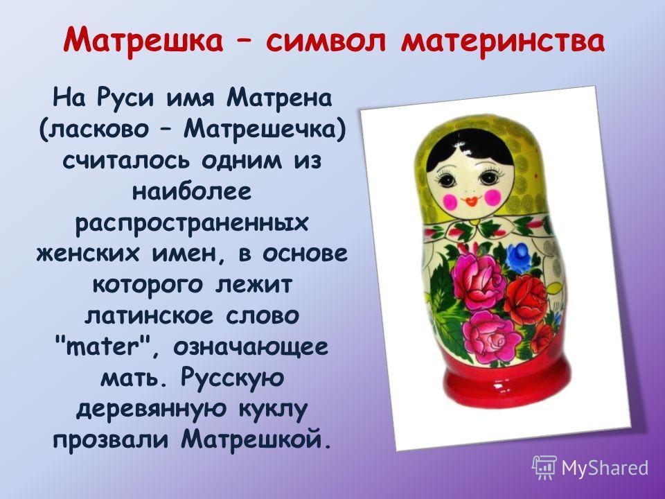 На Руси имя Матрена (ласково – Матрешечка) считалось одним из наиболее распространенных женских имен, в основе которого лежит латинское слово mater, означающее мать. Русскую деревянную куклу прозвали Матрешкой. Матрешка – символ материнства