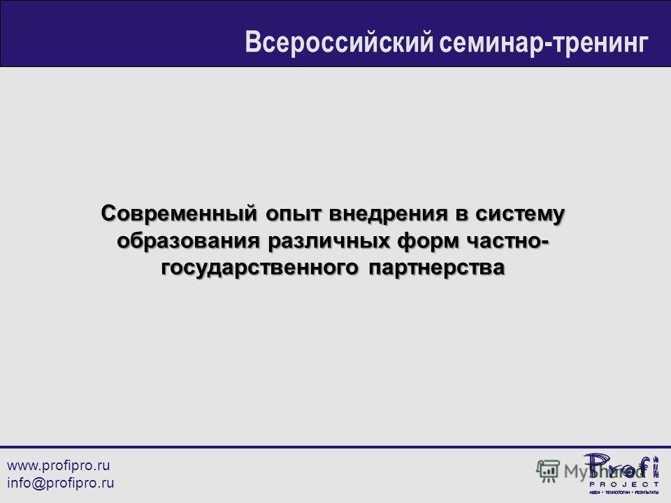 Современный опыт внедрения в систему образования различных форм частно- государственного партнерства www.profipro.ru info@profipro.ru Всероссийский семинар-тренинг