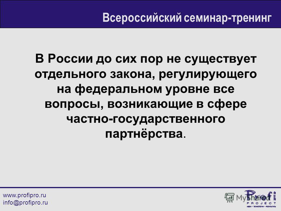 В России до сих пор не существует отдельного закона, регулирующего на федеральном уровне все вопросы, возникающие в сфере частно-государственного партнёрства. www.profipro.ru info@profipro.ru Всероссийский семинар-тренинг