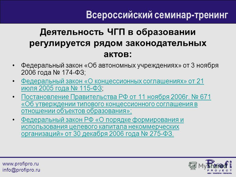 Деятельность ЧГП в образовании регулируется рядом законодательных актов: Федеральный закон «Об автономных учреждениях» от 3 ноября 2006 года 174-ФЗ; Федеральный закон «О концессионных соглашениях» от 21 июля 2005 года 115-ФЗ;Федеральный закон «О конц