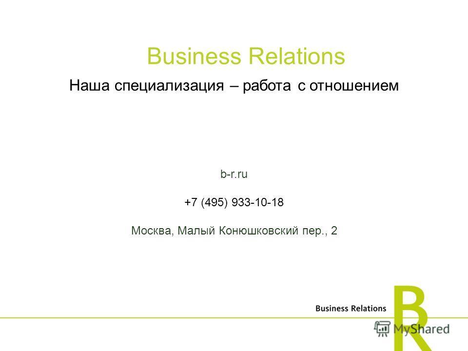 Наша специализация – работа с отношением b-r.ru +7 (495) 933-10-18 Москва, Малый Конюшковский пер., 2 Business Relations