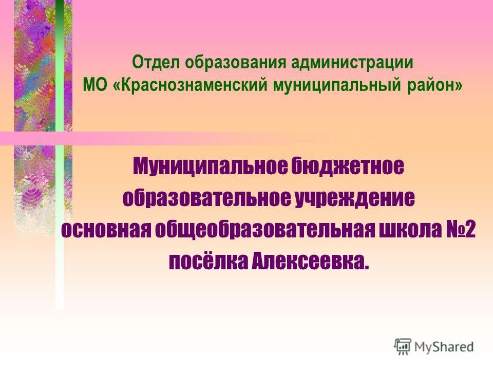 Отдел образования администрации МО «Краснознаменский муниципальный район» Муниципальное бюджетное образовательное учреждение основная общеобразовательная школа 2 посёлка Алексеевка.