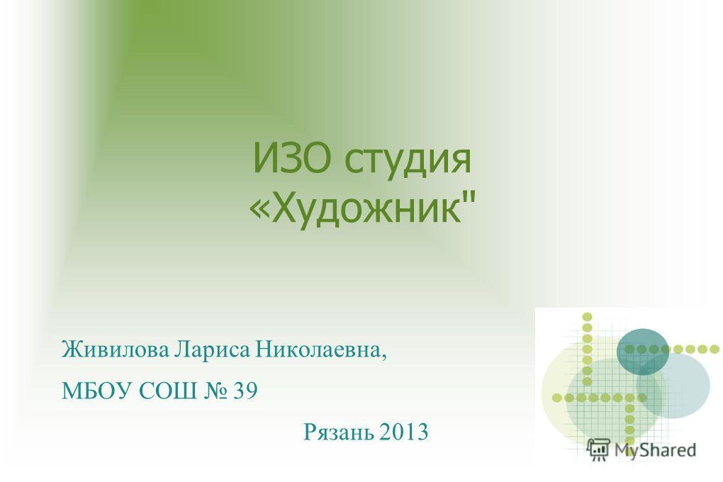 ИЗО студия «Художник Живилова Лариса Николаевна, МБОУ СОШ 39 Рязань 2013