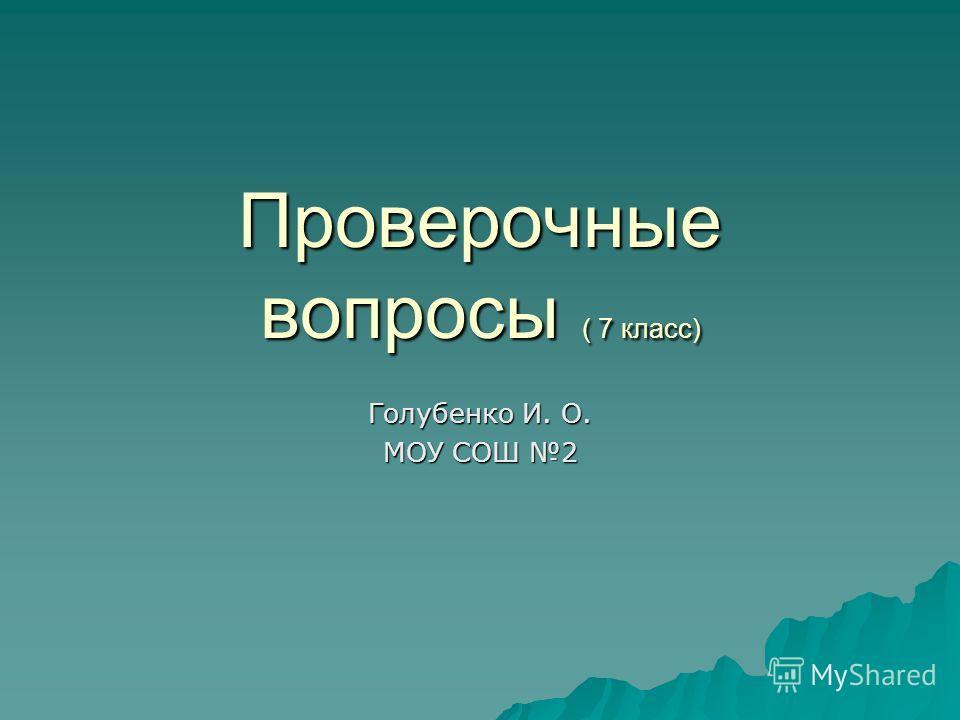 Проверочные вопросы ( 7 класс) Голубенко И. О. МОУ СОШ 2