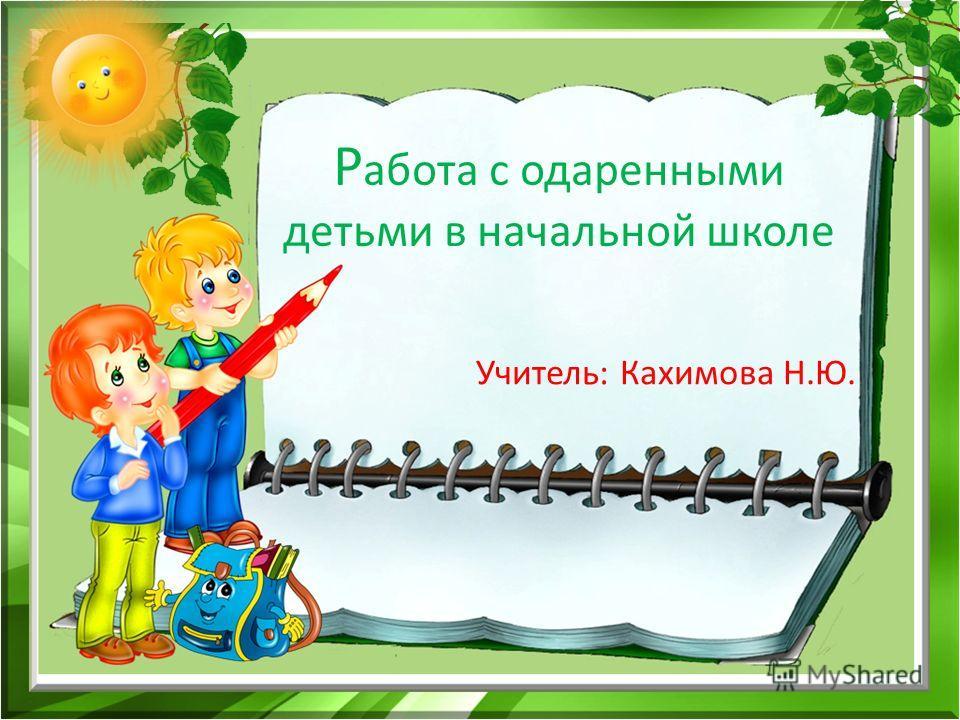 Р абота с одаренными детьми в начальной школе Учитель: Кахимова Н.Ю.