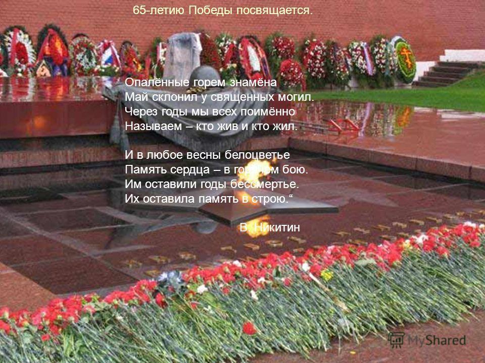 65-летию Победы посвящается. Опалённые горем знамёна Май склонил у священных могил. Через годы мы всех поимённо Называем – кто жив и кто жил. И в любое весны белоцветье Память сердца – в горячем бою. Им оставили годы бессмертье. Их оставила память в