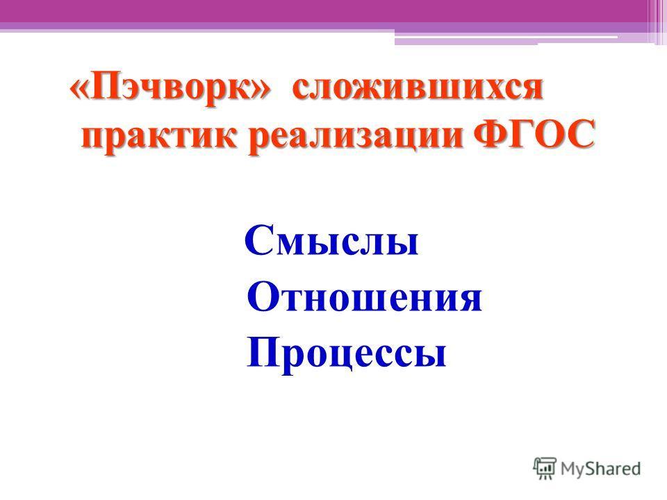 «Пэчворк» сложившихся практик реализации ФГОС «Пэчворк» сложившихся практик реализации ФГОС Смыслы Отношения Процессы