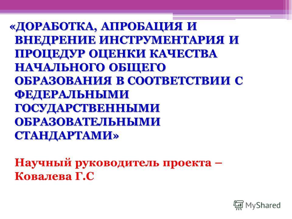 «ДОРАБОТКА, АПРОБАЦИЯ И ВНЕДРЕНИЕ ИНСТРУМЕНТАРИЯ И ПРОЦЕДУР ОЦЕНКИ КАЧЕСТВА НАЧАЛЬНОГО ОБЩЕГО ОБРАЗОВАНИЯ В СООТВЕТСТВИИ С ФЕДЕРАЛЬНЫМИ ГОСУДАРСТВЕННЫМИ ОБРАЗОВАТЕЛЬНЫМИ СТАНДАРТАМИ» «ДОРАБОТКА, АПРОБАЦИЯ И ВНЕДРЕНИЕ ИНСТРУМЕНТАРИЯ И ПРОЦЕДУР ОЦЕНКИ