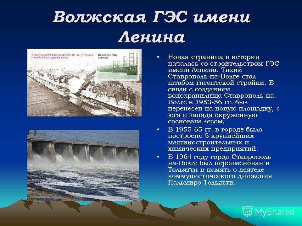Волжская ГЭС имени Ленина Новая страница в истории началась со строительством ГЭС имени Ленина. Тихий Ставрополь-на-Волге стал штабом гигантской стройки. В связи с созданием водохранилища Ставрополь-на- Волге в 1953-56 гг. был перенесен на новую площ