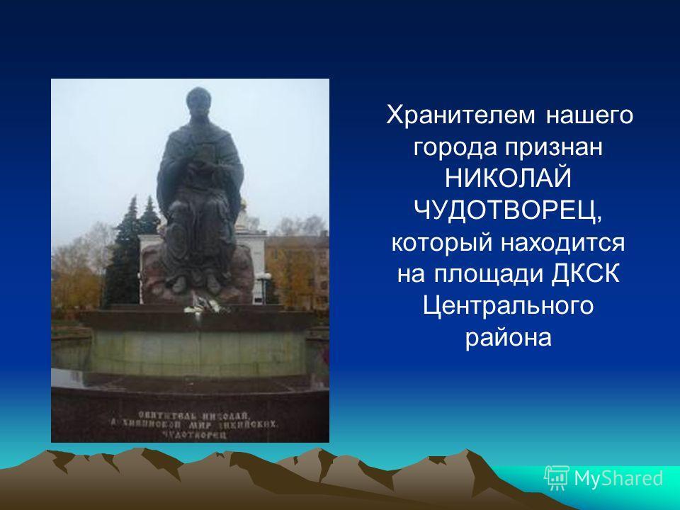 Хранителем нашего города признан НИКОЛАЙ ЧУДОТВОРЕЦ, который находится на площади ДКСК Центрального района
