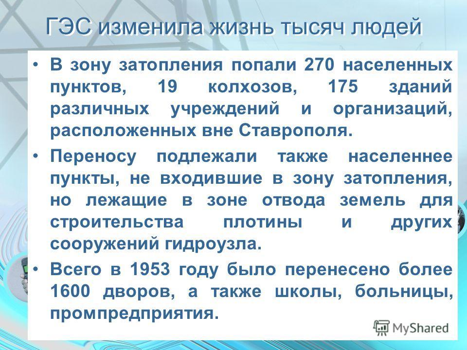 ГЭС изменила жизнь тысяч людей В зону затопления попали 270 населенных пунктов, 19 колхозов, 175 зданий различных учреждений и организаций, расположенных вне Ставрополя. Переносу подлежали также населеннее пункты, не входившие в зону затопления, но л