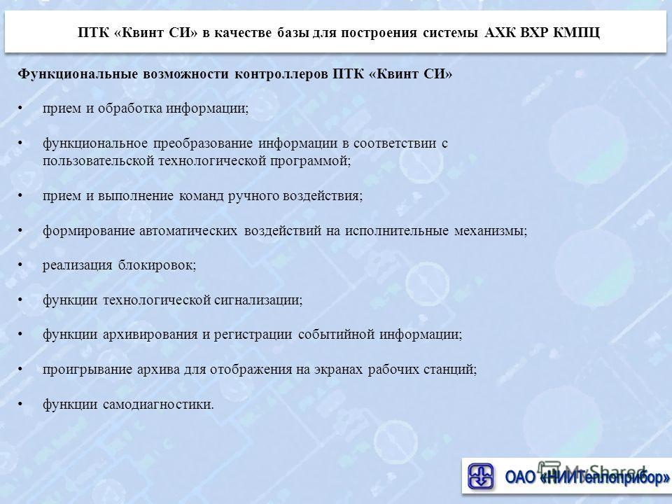 Функциональные возможности контроллеров ПТК «Квинт СИ» прием и обработка информации; функциональное преобразование информации в соответствии с пользовательской технологической программой; прием и выполнение команд ручного воздействия; формирование ав