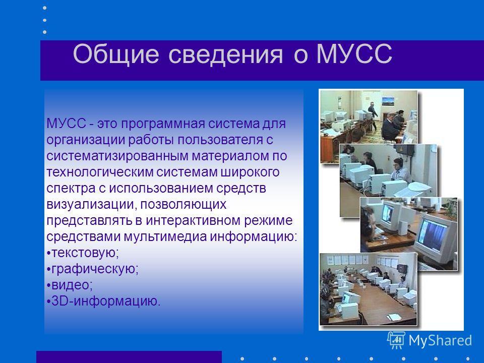 4 Общие сведения о МУСС МУСС - это программная система для организации работы пользователя с систематизированным материалом по технологическим системам широкого спектра с использованием средств визуализации, позволяющих представлять в интерактивном р