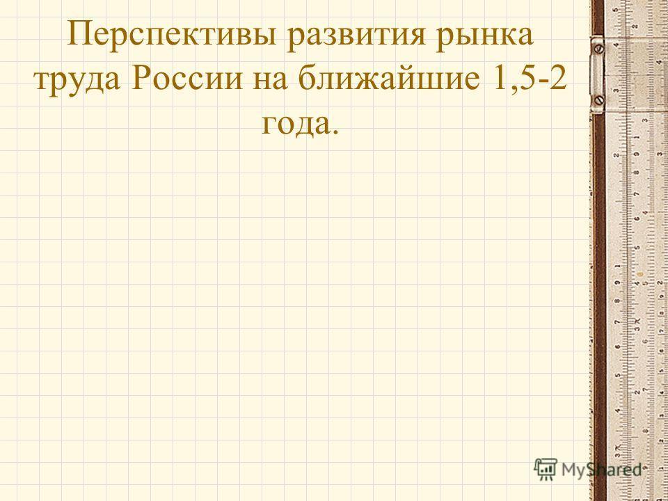Перспективы развития рынка труда России на ближайшие 1,5-2 года.