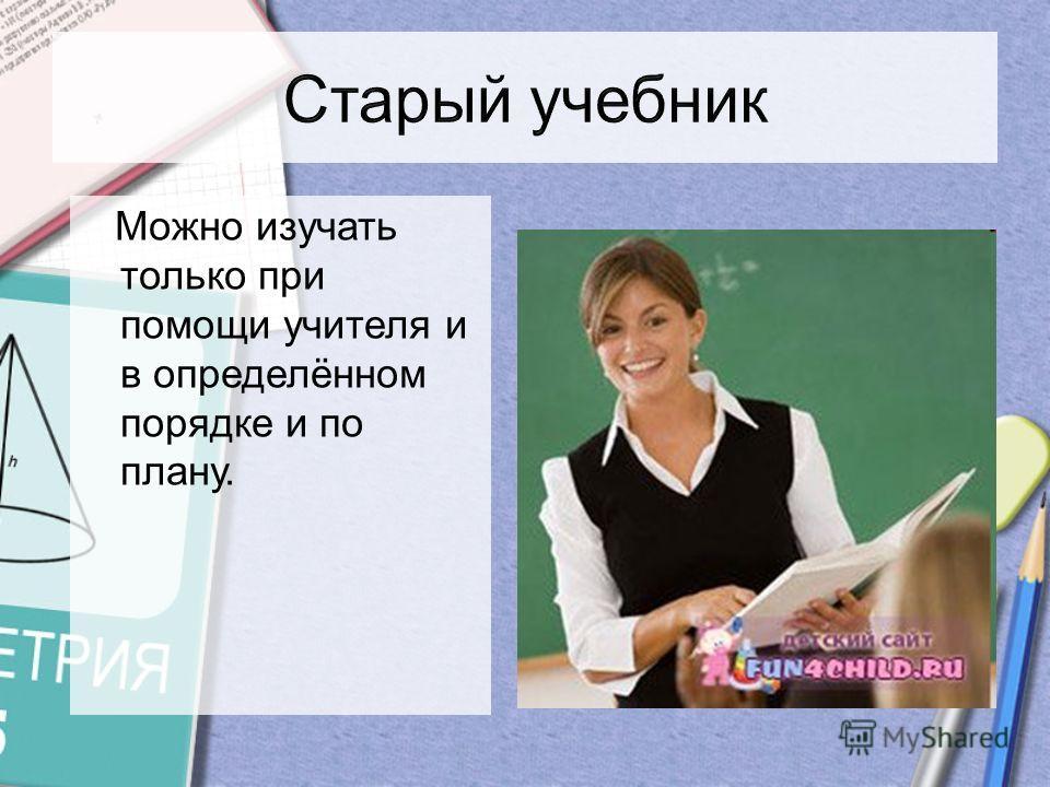 Можно изучать только при помощи учителя и в определённом порядке и по плану.