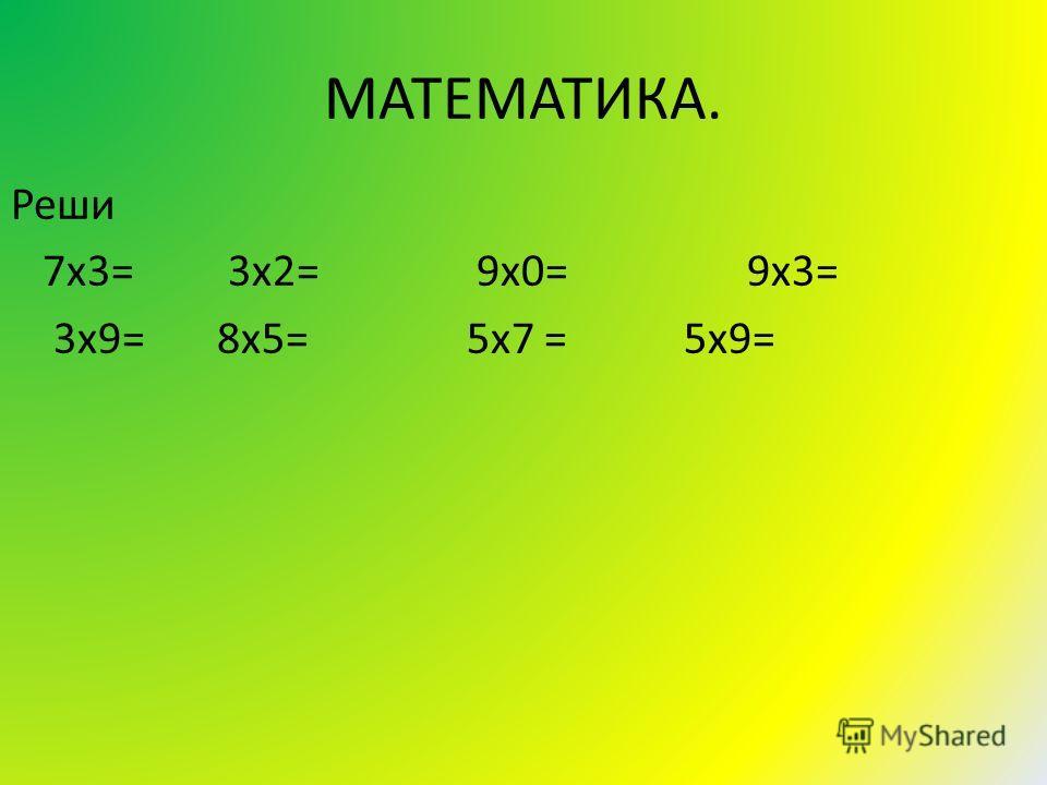 МАТЕМАТИКА. Реши 7х3= 3х2= 9х0= 9х3= 3х9= 8х5= 5х7 = 5х9=