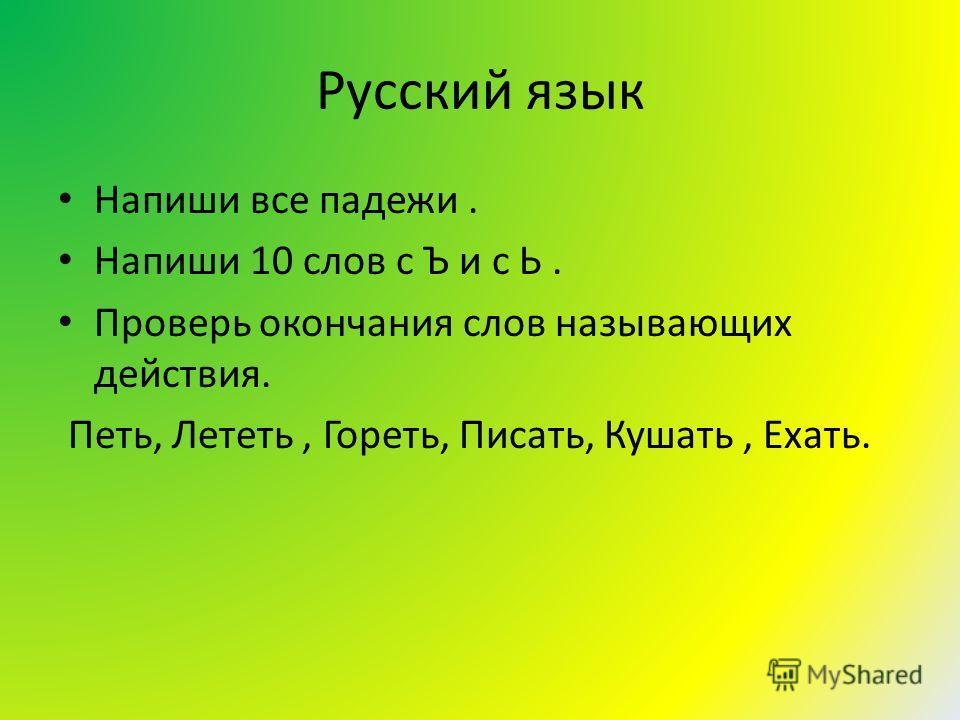 Русский язык Напиши все падежи. Напиши 10 слов с Ъ и с Ь. Проверь окончания слов называющих действия. Петь, Лететь, Гореть, Писать, Кушать, Ехать.
