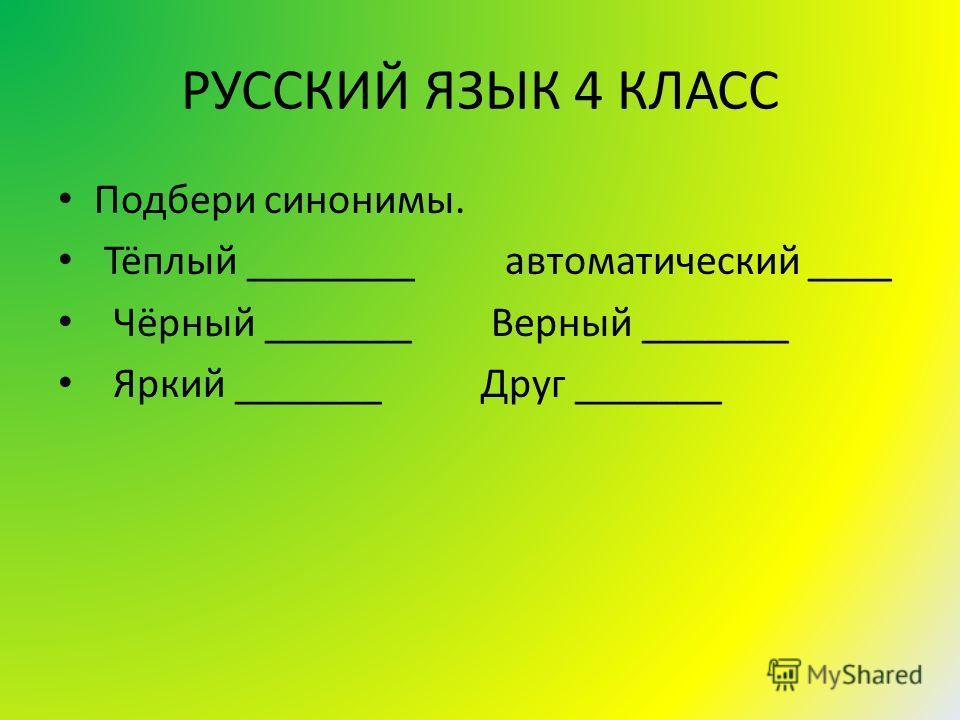 РУССКИЙ ЯЗЫК 4 КЛАСС Подбери синонимы. Тёплый ________ автоматический ____ Чёрный _______ Верный _______ Яркий _______ Друг _______
