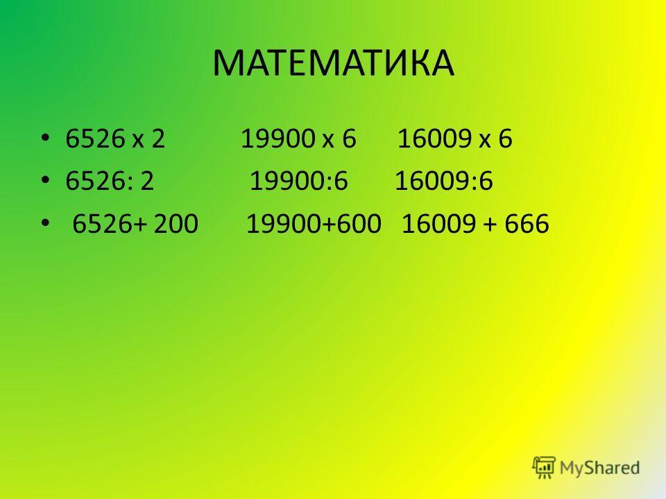 МАТЕМАТИКА 6526 x 2 19900 x 6 16009 x 6 6526: 2 19900:6 16009:6 6526+ 200 19900+600 16009 + 666