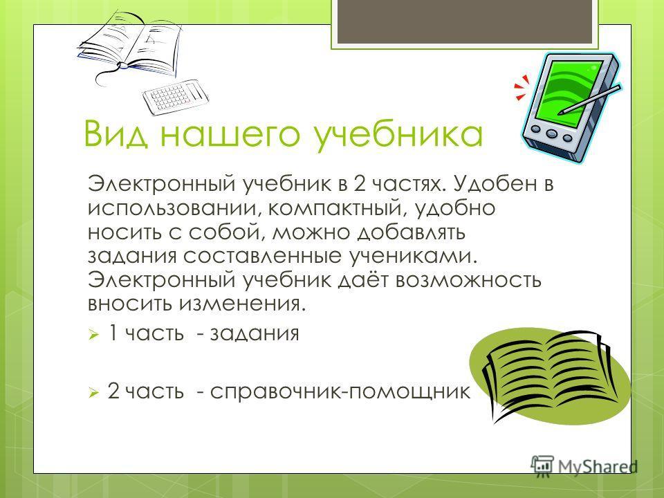 Вид нашего учебника Электронный учебник в 2 частях. Удобен в использовании, компактный, удобно носить с собой, можно добавлять задания составленные учениками. Электронный учебник даёт возможность вносить изменения. 1 часть - задания 2 часть - справоч