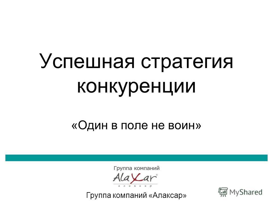 Успешная стратегия конкуренции «Один в поле не воин» Группа компаний «Алаксар»