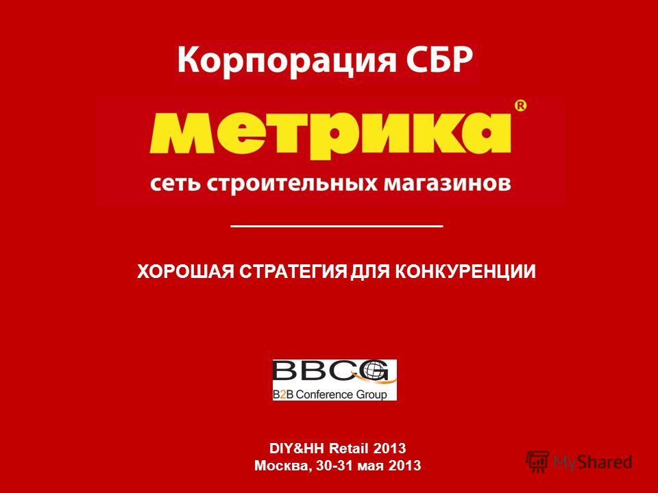 ХОРОШАЯ СТРАТЕГИЯ ДЛЯ КОНКУРЕНЦИИ DIY&HH Retail 2013 Москва, 30-31 мая 2013