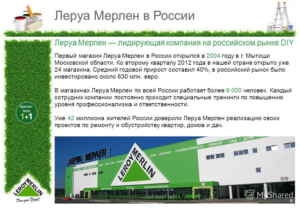 Леруа Мерлен в России 6 Леруа Мерлен лидирующая компания на российском рынке DIY Первый магазин Леруа Мерлен в России открылся в 2004 году в г. Мытищи Московской области. Ко второму кварталу 2012 года в нашей стране открыто уже 24 магазина. Средний г