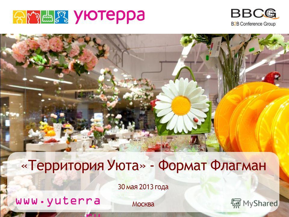 «Территория Уюта» - Формат Флагман 30 мая 2013 года Москва www.yuterra.ru