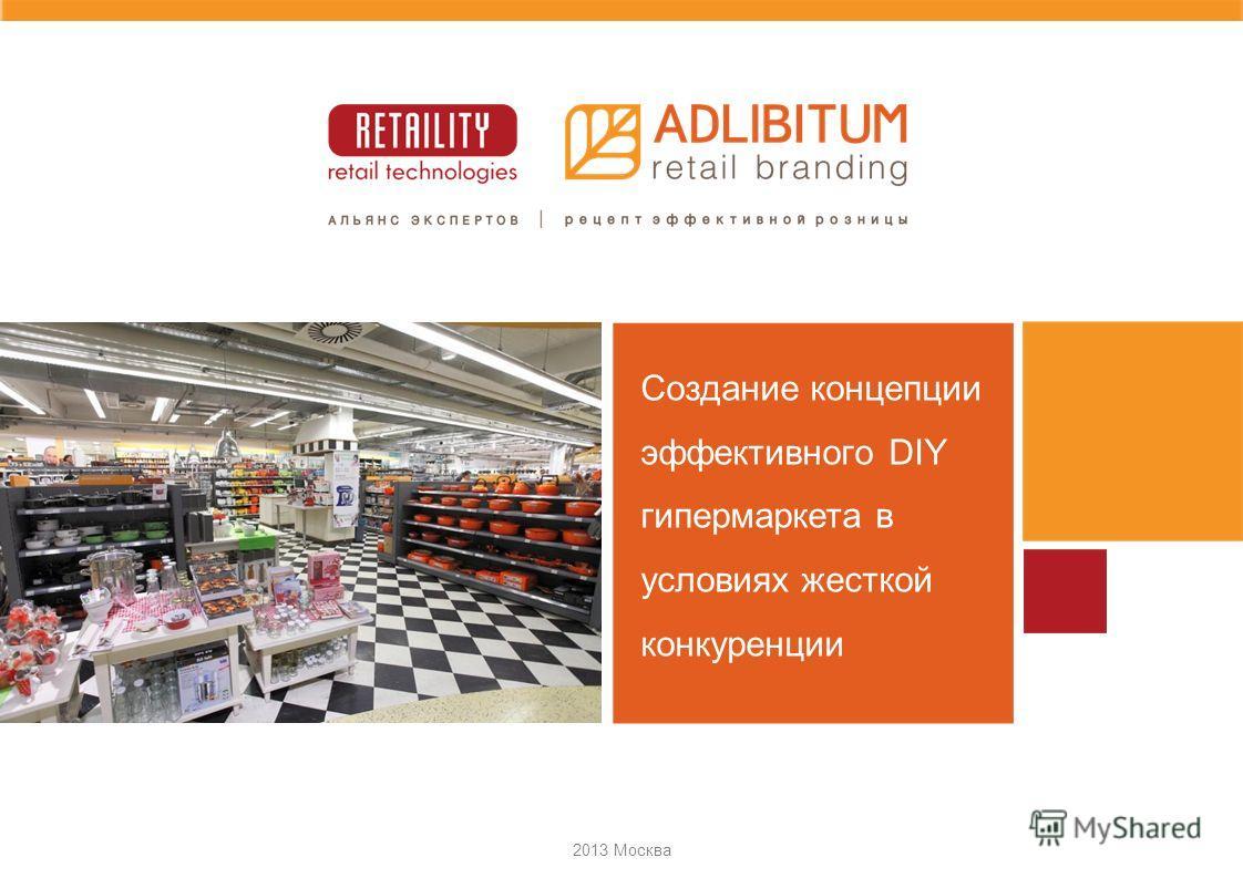 2013 Москва Создание концепции эффективного DIY гипермаркета в условиях жесткой конкуренции