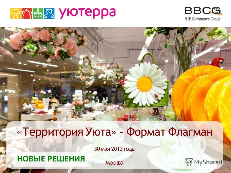 «Территория Уюта» - Формат Флагман 30 мая 2013 года Москва НОВЫЕ РЕШЕНИЯ