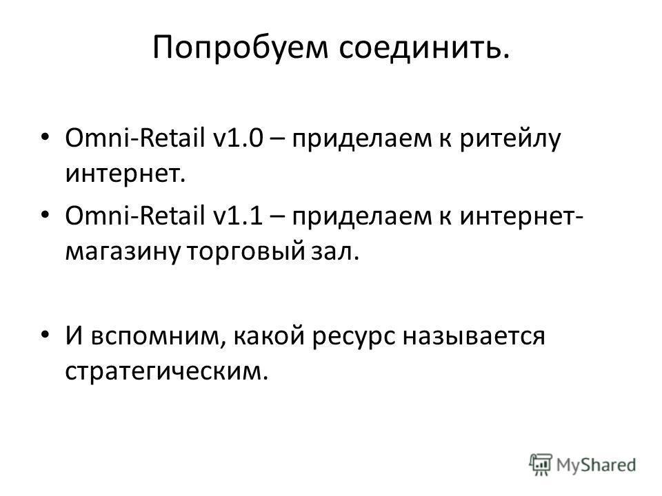 Попробуем соединить. Omni-Retail v1.0 – приделаем к ритейлу интернет. Omni-Retail v1.1 – приделаем к интернет- магазину торговый зал. И вспомним, какой ресурс называется стратегическим.